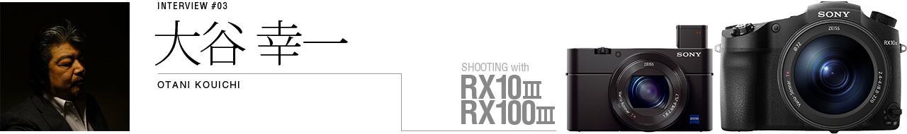INTERVIEW #03 大谷 幸一 SHOOTING with RX100 III&RX10 III