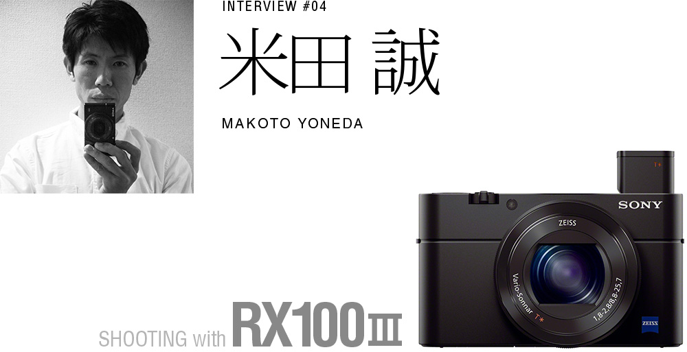 INTERVIEW #04 米田 誠SHOOTING with RX100 III