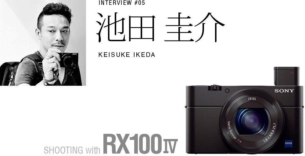 INTERVIEW #05 池田 圭介SHOOTING with RX100 IV