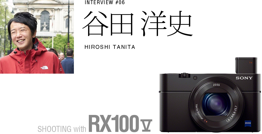 INTERVIEW #06 谷田 洋史SHOOTING with RX100 V