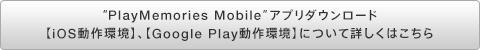 """PlayMemories Mobile""アプリダウンロード【iOS動作環境】、【Google Play動作環境】について詳しくはこちら<br />"