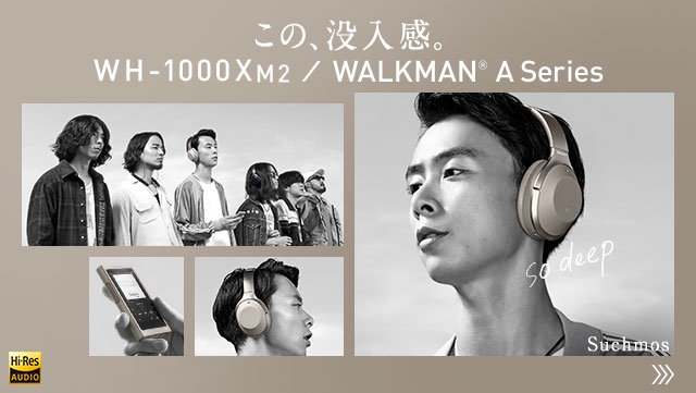 この、没入感。WH-1000XM2/WALKMAN® A Series Suchmos
