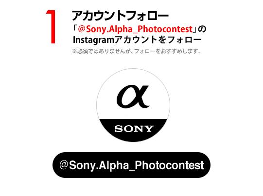 1:アカウントフォロー 「@Sony.Alpha_Photocontest」のInstagramアカウントをフォロー ※必須ではありませんが、フォローをおすすめします。