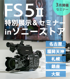 """FS5II 特別展示&セミナー in ソニーストア"