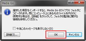 「選択した項目をインポートすると、Media Go のライブラリ フォルダにコピーされます。」と表示された場合は、[OK]をクリックしてください。