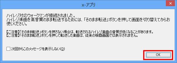 x,アプリを起動後、ハイレゾ対応ウォークマンをパソコンへ接続すると以下のメッセージが表示される場合があります。表示された内容をご確認いただき、[OK]  を