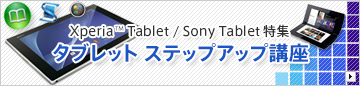 Xperia Tablet / Sony Tablet特集 タブレット ステップアップ講座