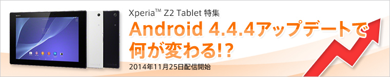 Xperia Z2 Tablet特集 Android 4.4.4アップデートで何が変わる!?