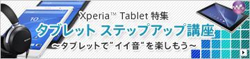 Xperia Z3 Tablet Cpmpact / Xperia Z2 Tablet特集 タブレット ステップアップ講座