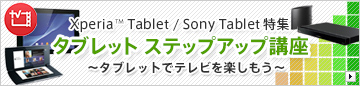 Xperia Tablet / Sony Tablet特集〜タブレットでテレビを楽しもう!〜タブレット ステップアップ講座