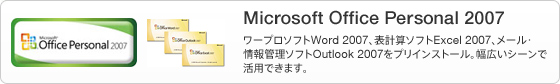 Microsoft Office Personal 2007 ワープロソフトWord 2007、表計算ソフトExcel 2007、メール・情報管理ソフトOutlook 2007をプリインストール。幅広いシーンで活用できます。