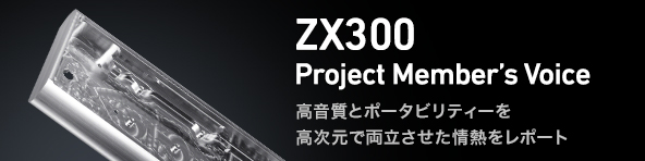 ZX300 Project Member's Voice