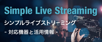 Simple Live Streaming シンプルライブストリーミング - 対応機器と活用情報 -